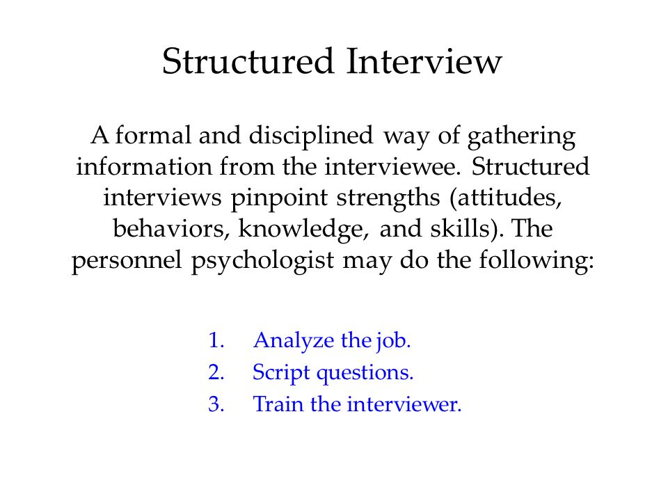 Structured Interview A formal and disciplined way of gathering information from the interviewee.