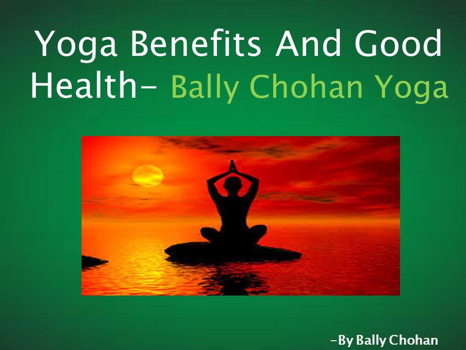 Yoga Benefits And Good Health Bally Chohan Yoga By Bally Chohan Ppt Download
