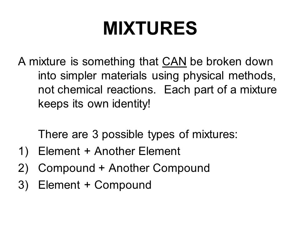 MIXTURES A mixture is something that CAN be broken down into simpler materials using physical methods, not chemical reactions.
