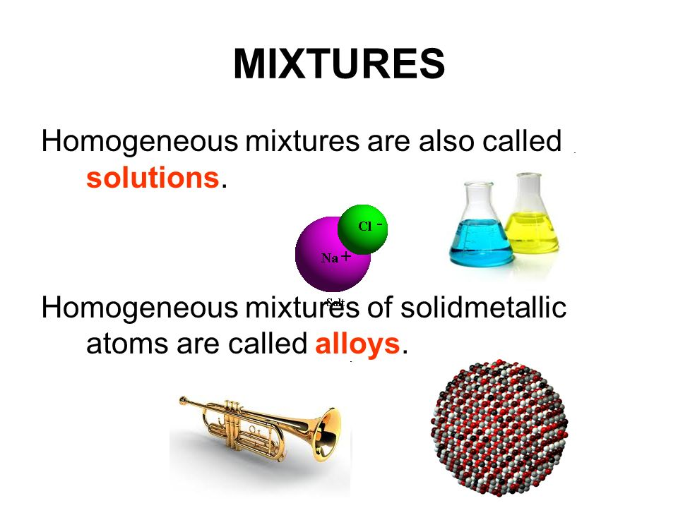 MIXTURES Homogeneous mixtures are also called solutions.