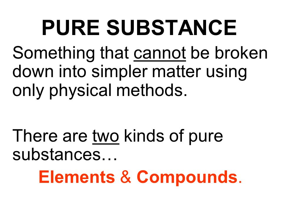 PURE SUBSTANCE Something that cannot be broken down into simpler matter using only physical methods.