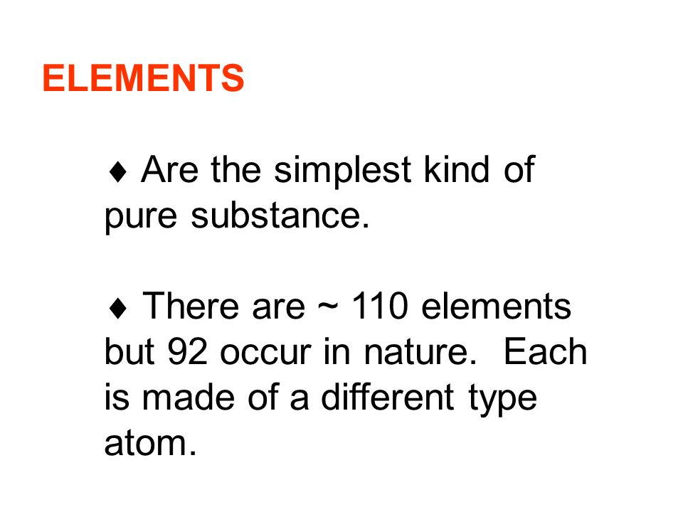 ELEMENTS  Are the simplest kind of pure substance.