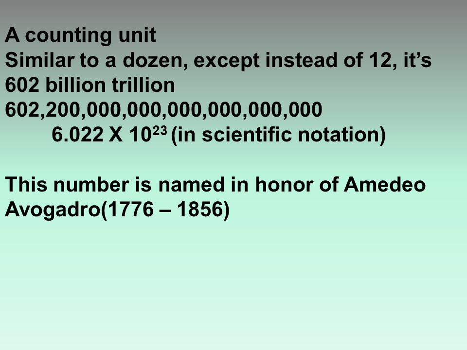 A counting unit Similar to a dozen, except instead of 12, it's 602 billion trillion 602,200,000,000,000,000,000,000 6.022 X 10 23 (in scientific notation) This number is named in honor of Amedeo Avogadro(1776 – 1856)