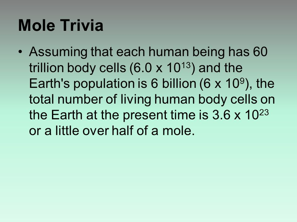 Mole Trivia Assuming that each human being has 60 trillion body cells (6.0 x 10 13 ) and the Earth s population is 6 billion (6 x 10 9 ), the total number of living human body cells on the Earth at the present time is 3.6 x 10 23 or a little over half of a mole.