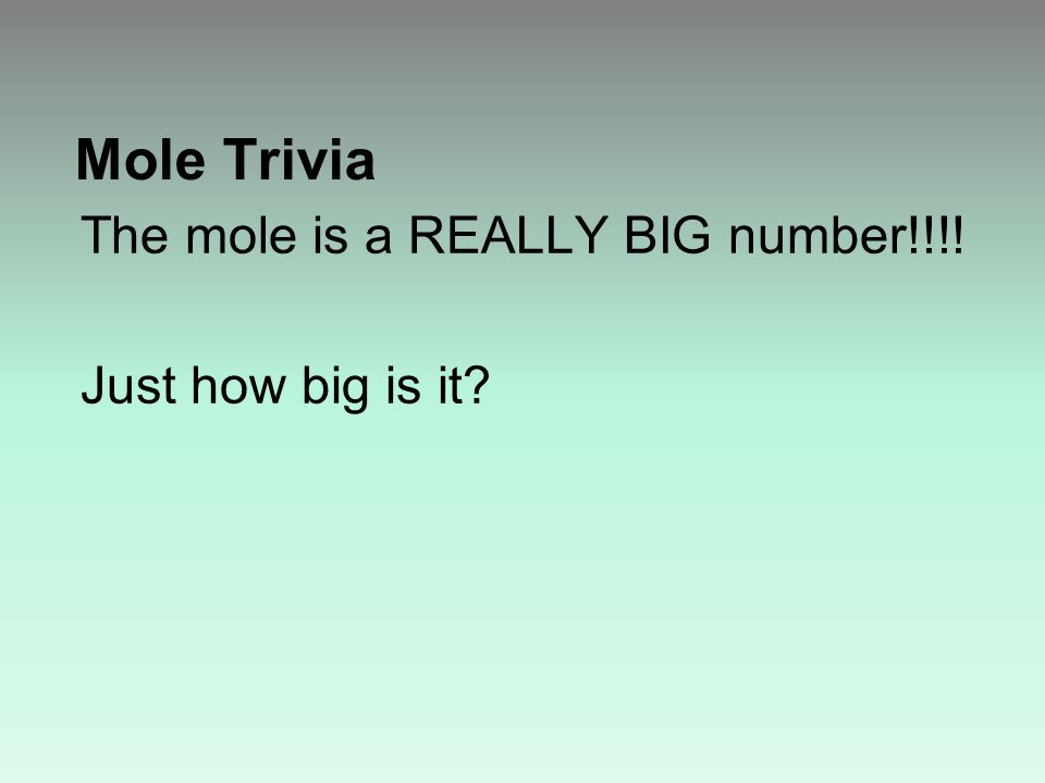 Mole Trivia The mole is a REALLY BIG number!!!! Just how big is it