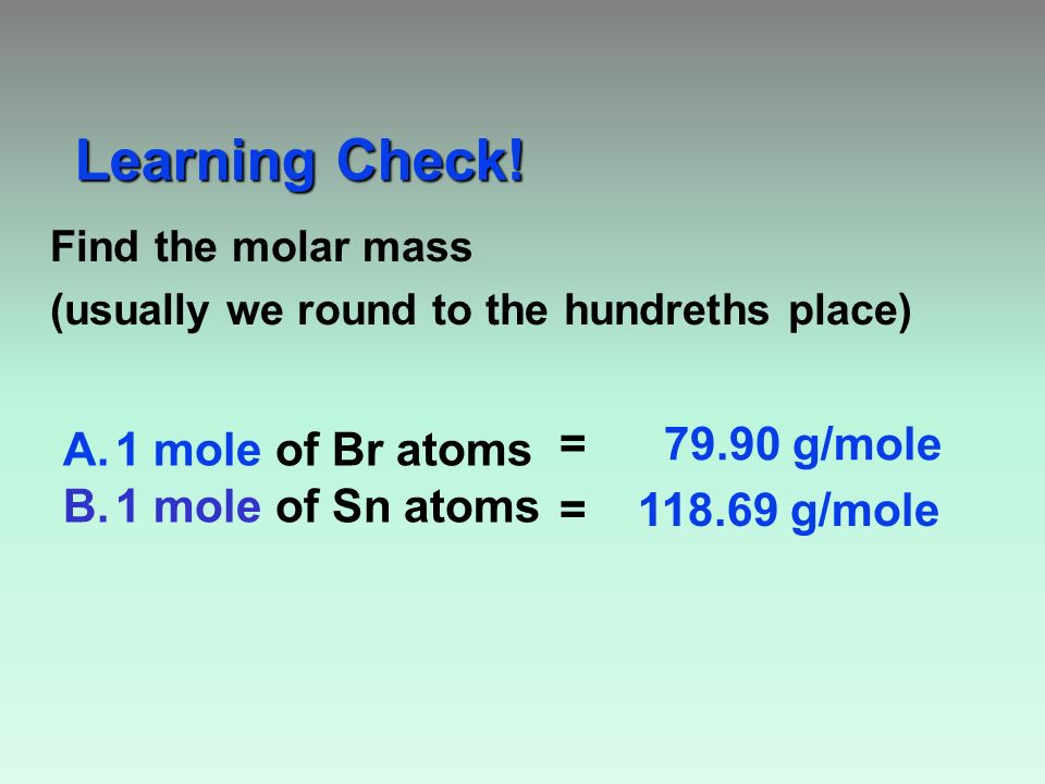 Find the molar mass (usually we round to the hundreths place) Learning Check.