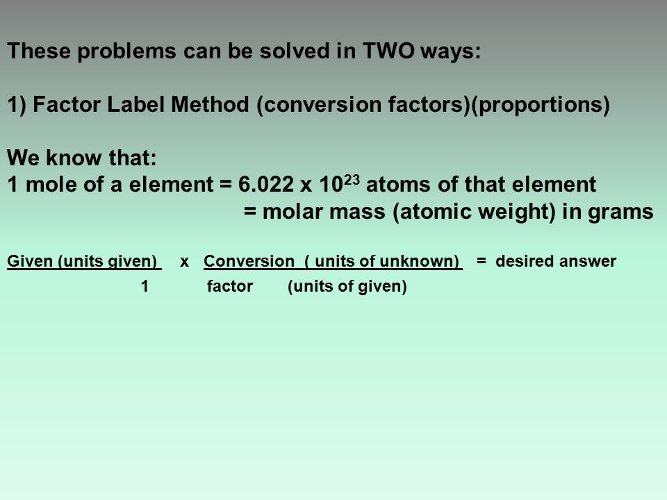 These problems can be solved in TWO ways: 1) Factor Label Method (conversion factors)(proportions) We know that: 1 mole of a element = 6.022 x 10 23 atoms of that element = molar mass (atomic weight) in grams Given (units given) x Conversion ( units of unknown) = desired answer 1factor (units of given)