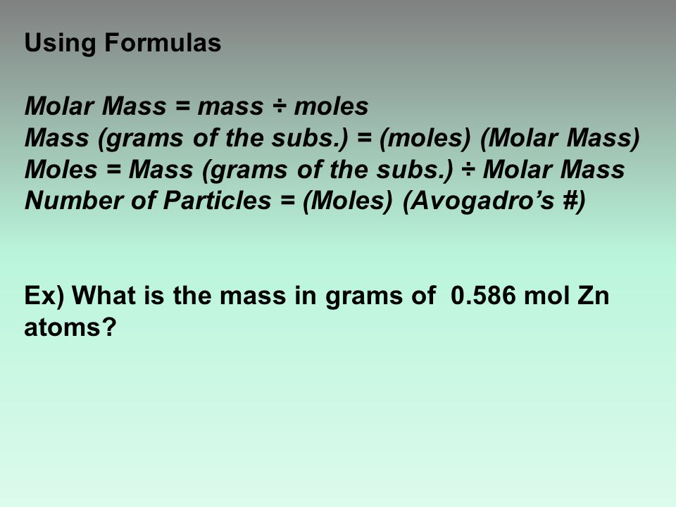 Using Formulas Molar Mass = mass ÷ moles Mass (grams of the subs.) = (moles) (Molar Mass) Moles = Mass (grams of the subs.) ÷ Molar Mass Number of Particles = (Moles) (Avogadro's #) Ex) What is the mass in grams of 0.586 mol Zn atoms