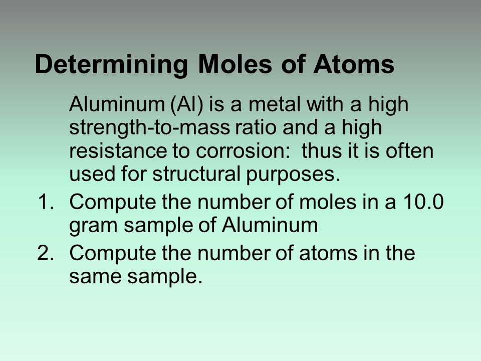 Determining Moles of Atoms Aluminum (Al) is a metal with a high strength-to-mass ratio and a high resistance to corrosion: thus it is often used for structural purposes.