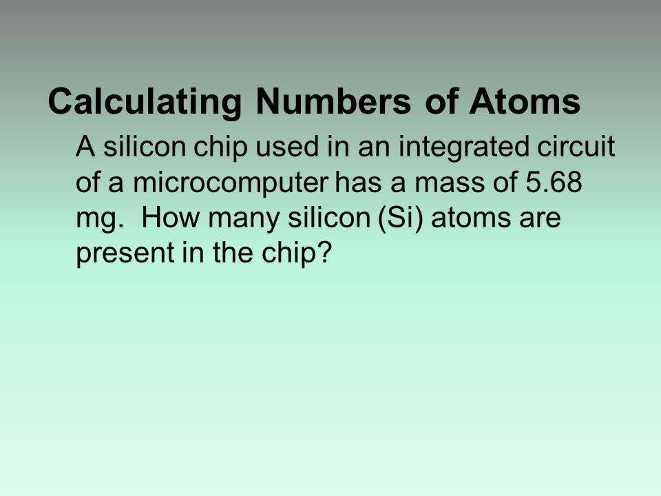 Calculating Numbers of Atoms A silicon chip used in an integrated circuit of a microcomputer has a mass of 5.68 mg.