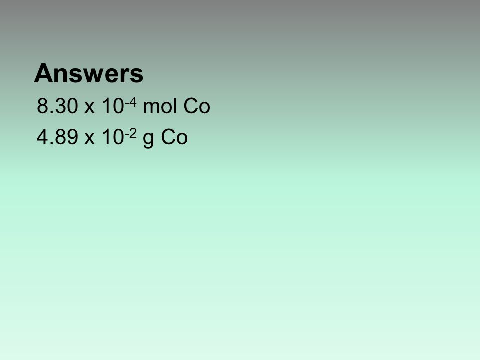 Answers 8.30 x 10 -4 mol Co 4.89 x 10 -2 g Co