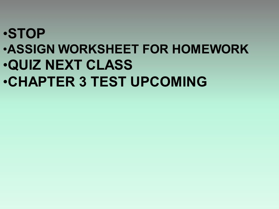 STOP ASSIGN WORKSHEET FOR HOMEWORK QUIZ NEXT CLASS CHAPTER 3 TEST UPCOMING