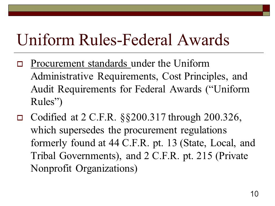 Uniform Rules-Federal Awards  Procurement standards under the Uniform Administrative Requirements, Cost Principles, and Audit Requirements for Federal Awards ( Uniform Rules )  Codified at 2 C.F.R.