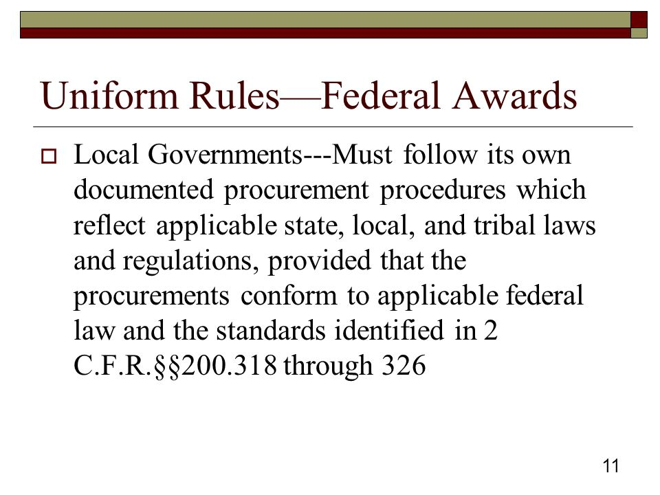 Uniform Rules—Federal Awards  Local Governments---Must follow its own documented procurement procedures which reflect applicable state, local, and tribal laws and regulations, provided that the procurements conform to applicable federal law and the standards identified in 2 C.F.R.§§200.318 through 326 11