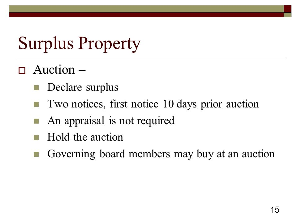 15 Surplus Property  Auction – Declare surplus Two notices, first notice 10 days prior auction An appraisal is not required Hold the auction Governing board members may buy at an auction