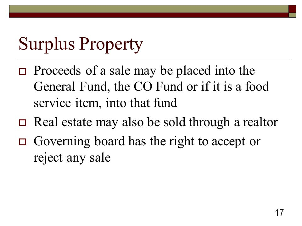 17 Surplus Property  Proceeds of a sale may be placed into the General Fund, the CO Fund or if it is a food service item, into that fund  Real estate may also be sold through a realtor  Governing board has the right to accept or reject any sale
