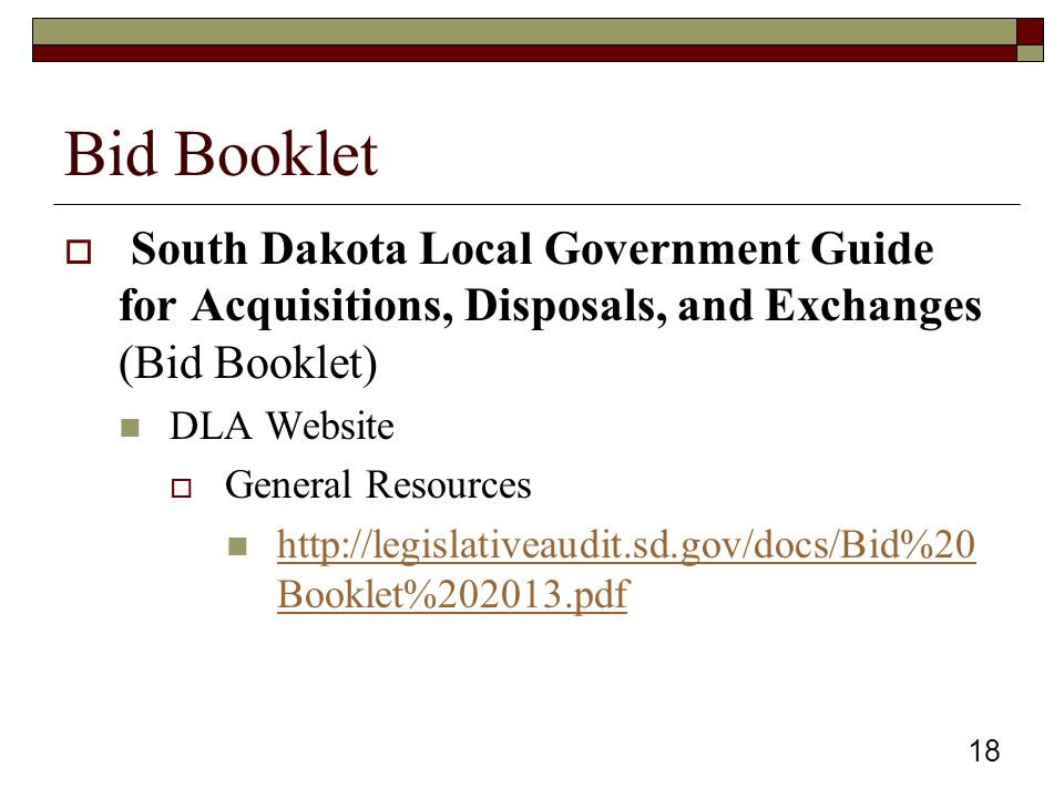 Bid Booklet  South Dakota Local Government Guide for Acquisitions, Disposals, and Exchanges (Bid Booklet) DLA Website  General Resources http://legislativeaudit.sd.gov/docs/Bid%20 Booklet%202013.pdf http://legislativeaudit.sd.gov/docs/Bid%20 Booklet%202013.pdf 18