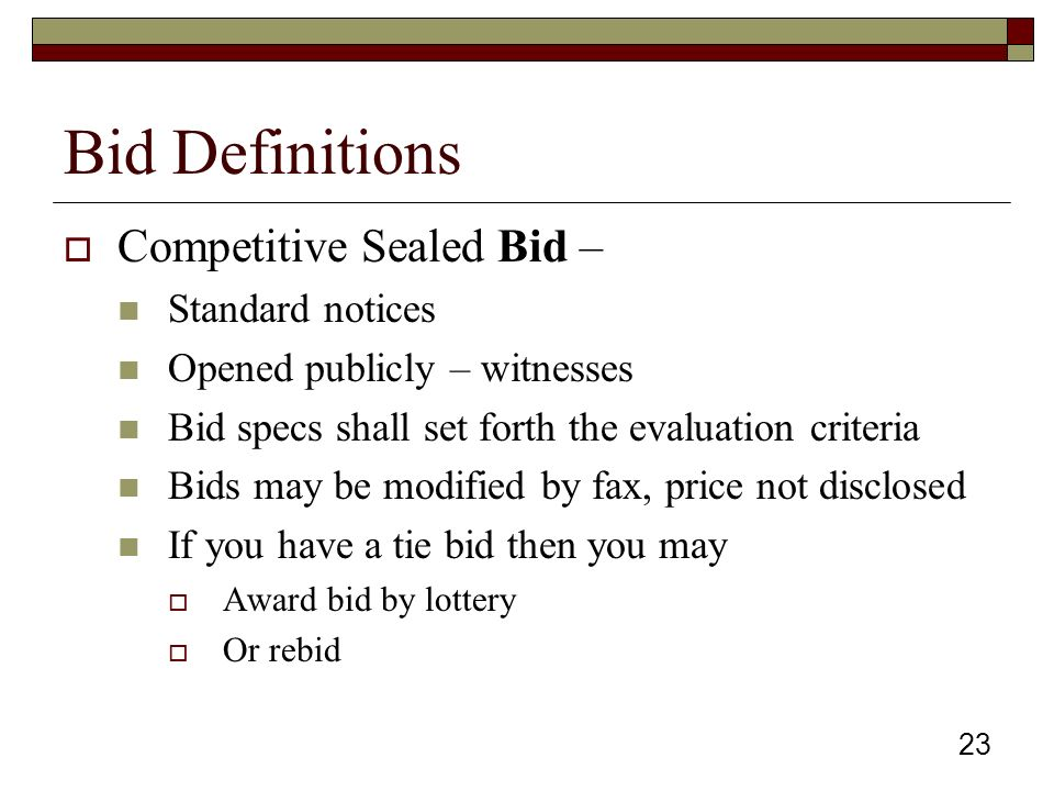 23 Bid Definitions  Competitive Sealed Bid – Standard notices Opened publicly – witnesses Bid specs shall set forth the evaluation criteria Bids may be modified by fax, price not disclosed If you have a tie bid then you may  Award bid by lottery  Or rebid