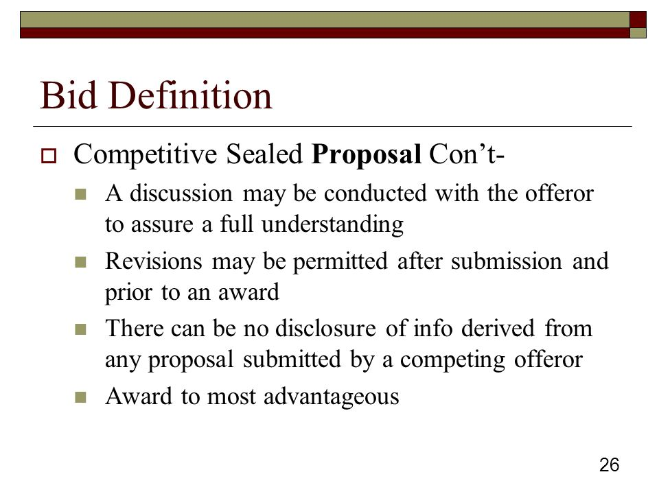 26 Bid Definition  Competitive Sealed Proposal Con't- A discussion may be conducted with the offeror to assure a full understanding Revisions may be permitted after submission and prior to an award There can be no disclosure of info derived from any proposal submitted by a competing offeror Award to most advantageous