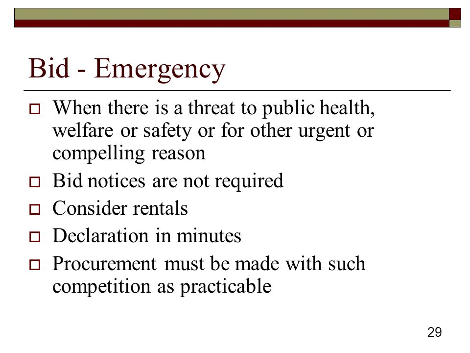 29 Bid - Emergency  When there is a threat to public health, welfare or safety or for other urgent or compelling reason  Bid notices are not required  Consider rentals  Declaration in minutes  Procurement must be made with such competition as practicable