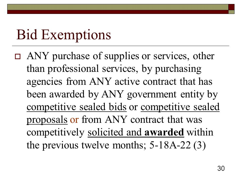30 Bid Exemptions  ANY purchase of supplies or services, other than professional services, by purchasing agencies from ANY active contract that has been awarded by ANY government entity by competitive sealed bids or competitive sealed proposals or from ANY contract that was competitively solicited and awarded within the previous twelve months; 5-18A-22 (3)