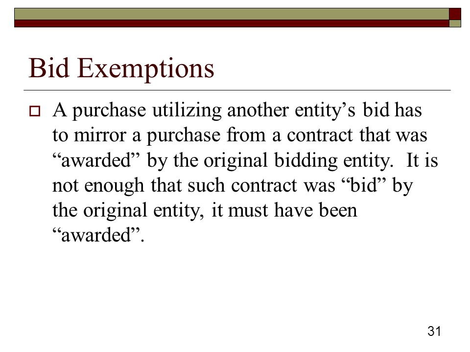 Bid Exemptions  A purchase utilizing another entity's bid has to mirror a purchase from a contract that was awarded by the original bidding entity.