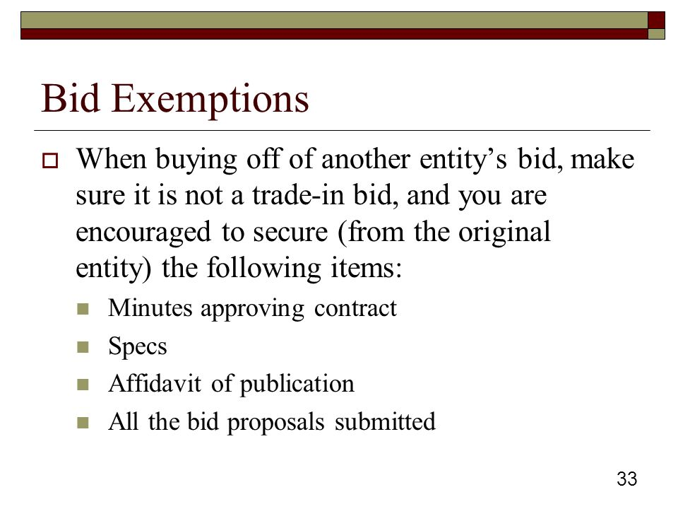33 Bid Exemptions  When buying off of another entity's bid, make sure it is not a trade-in bid, and you are encouraged to secure (from the original entity) the following items: Minutes approving contract Specs Affidavit of publication All the bid proposals submitted