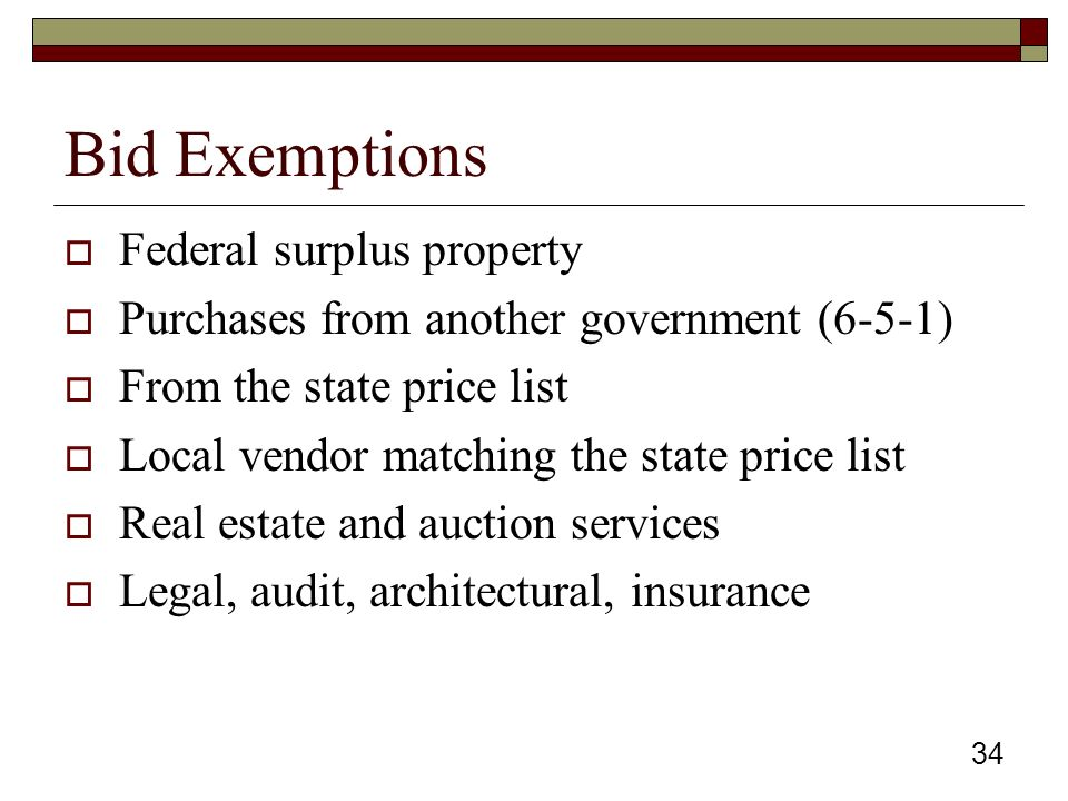 34 Bid Exemptions  Federal surplus property  Purchases from another government (6-5-1)  From the state price list  Local vendor matching the state price list  Real estate and auction services  Legal, audit, architectural, insurance