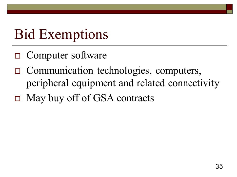 35 Bid Exemptions  Computer software  Communication technologies, computers, peripheral equipment and related connectivity  May buy off of GSA contracts