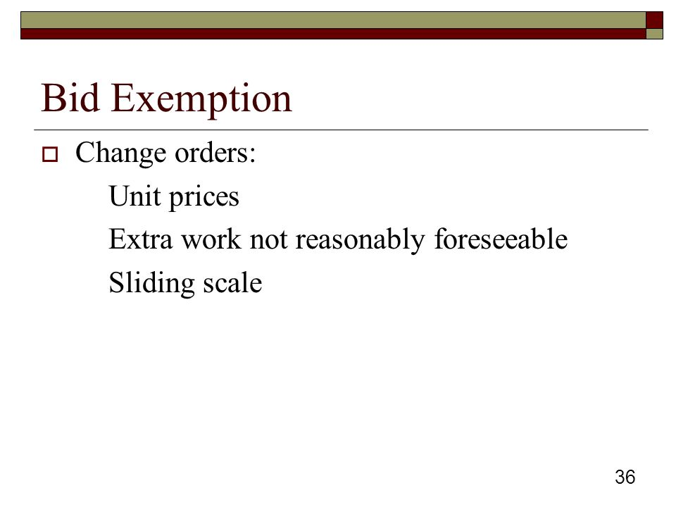 36 Bid Exemption  Change orders: Unit prices Extra work not reasonably foreseeable Sliding scale