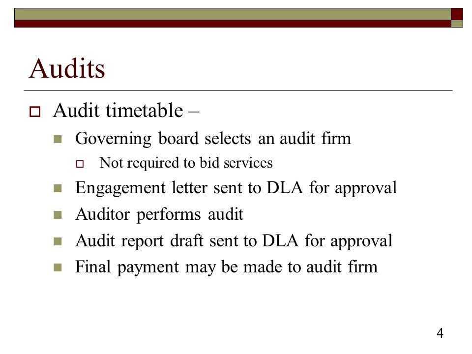 4 Audits  Audit timetable – Governing board selects an audit firm  Not required to bid services Engagement letter sent to DLA for approval Auditor performs audit Audit report draft sent to DLA for approval Final payment may be made to audit firm