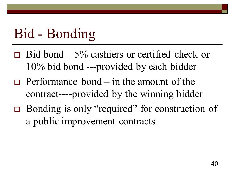 40 Bid - Bonding  Bid bond – 5% cashiers or certified check or 10% bid bond ---provided by each bidder  Performance bond – in the amount of the contract----provided by the winning bidder  Bonding is only required for construction of a public improvement contracts