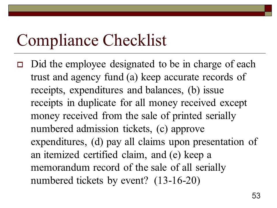 Compliance Checklist  Did the employee designated to be in charge of each trust and agency fund (a) keep accurate records of receipts, expenditures and balances, (b) issue receipts in duplicate for all money received except money received from the sale of printed serially numbered admission tickets, (c) approve expenditures, (d) pay all claims upon presentation of an itemized certified claim, and (e) keep a memorandum record of the sale of all serially numbered tickets by event.