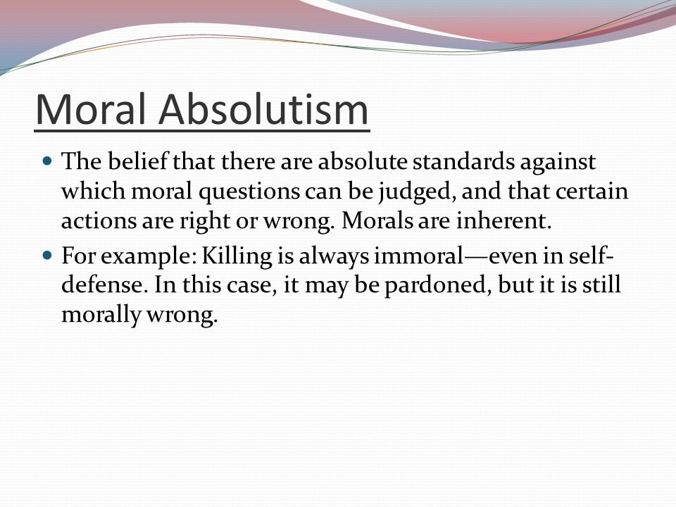 moral absolutism 2 essay Moral absolutism is the ethical belief that there are absolute standards against which moral questions can be judged, and that certain actions are right or immanuel kant was a prominent promoter of moral absolutism, and his formulation of the deontological theory of the categorical imperative was.