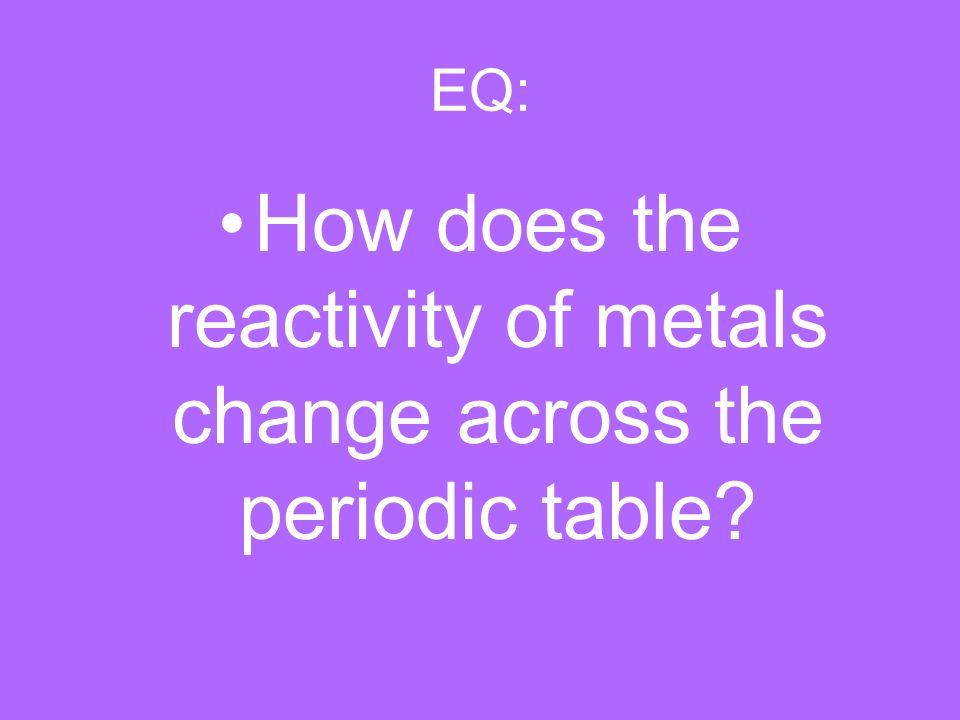 Eq How Does The Reactivity Of Metals Change Across The Periodic
