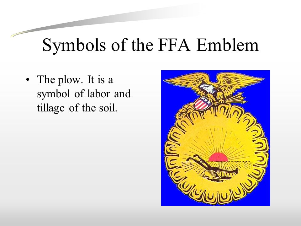 Symbols of the FFA Emblem The plow. It is a symbol of labor and tillage of the soil.