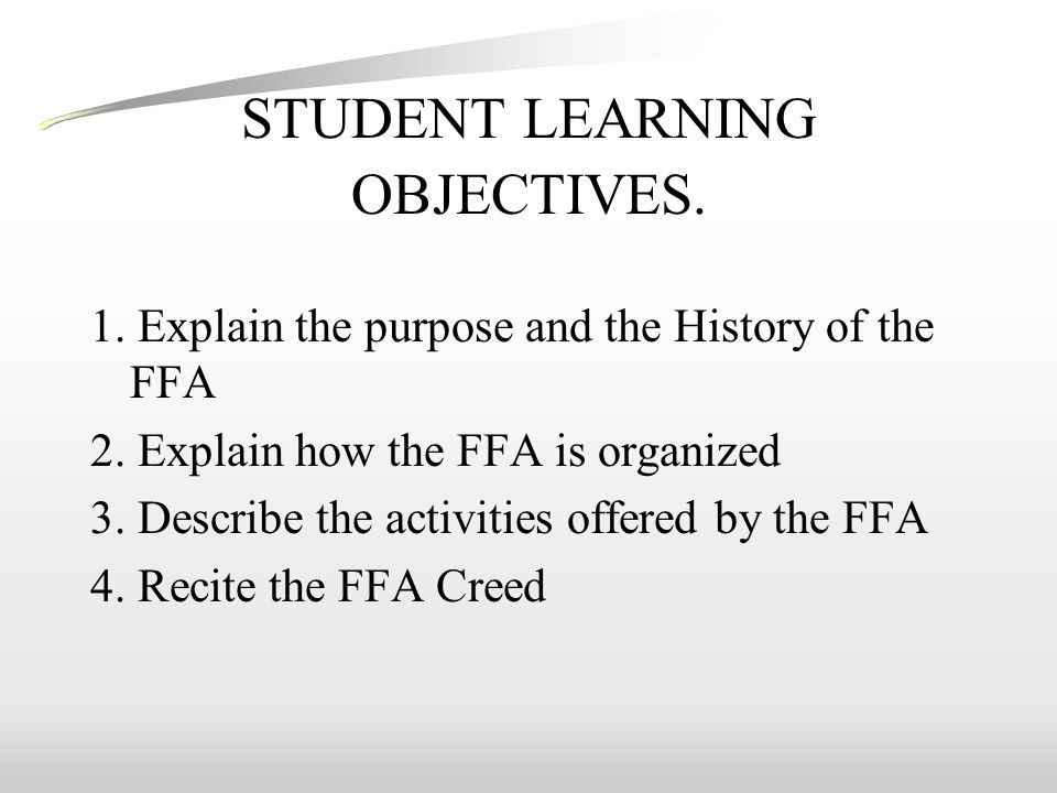 STUDENT LEARNING OBJECTIVES. 1. Explain the purpose and the History of the FFA 2.