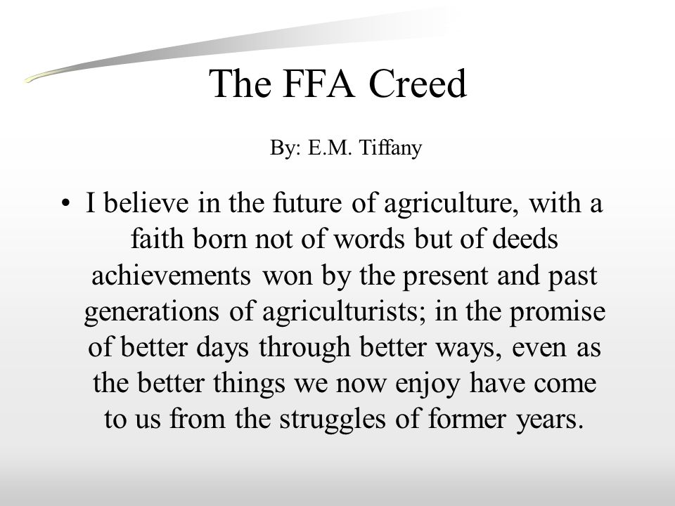 The FFA Creed I believe in the future of agriculture, with a faith born not of words but of deeds achievements won by the present and past generations of agriculturists; in the promise of better days through better ways, even as the better things we now enjoy have come to us from the struggles of former years.