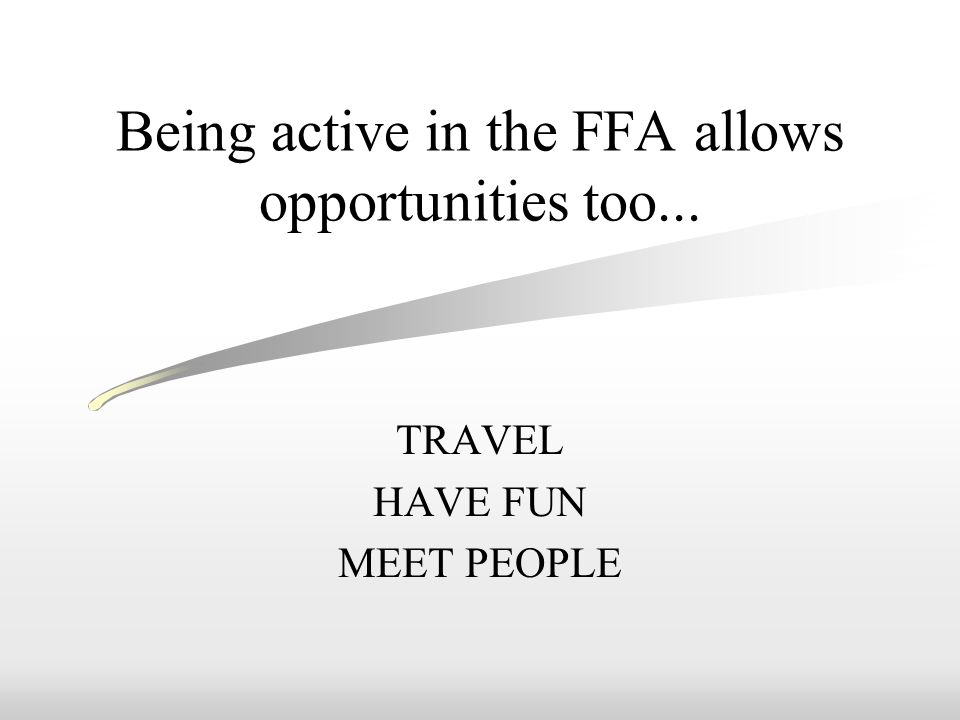 Being active in the FFA allows opportunities too... TRAVEL HAVE FUN MEET PEOPLE