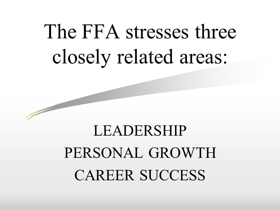 The FFA stresses three closely related areas: LEADERSHIP PERSONAL GROWTH CAREER SUCCESS