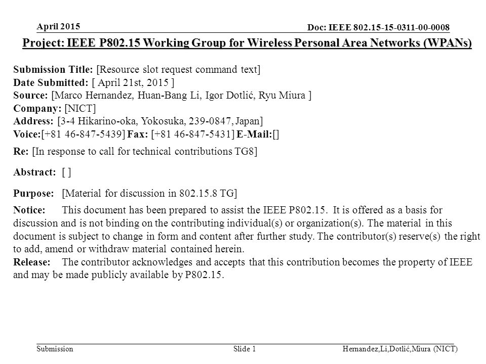 Doc: IEEE Submission April 2015 Hernandez,Li,Dotlić,Miura (NICT)Slide 1 Project: IEEE P Working Group for Wireless Personal Area Networks (WPANs) Submission Title: [Resource slot request command text] Date Submitted: [ April 21st, 2015 ] Source: [Marco Hernandez, Huan-Bang Li, Igor Dotlić, Ryu Miura ] Company: [NICT] Address: [3-4 Hikarino-oka, Yokosuka, , Japan] Voice:[ ] Fax: [ ]  [] Re: [In response to call for technical contributions TG8] Abstract:[ ] Purpose:[Material for discussion in TG] Notice:This document has been prepared to assist the IEEE P