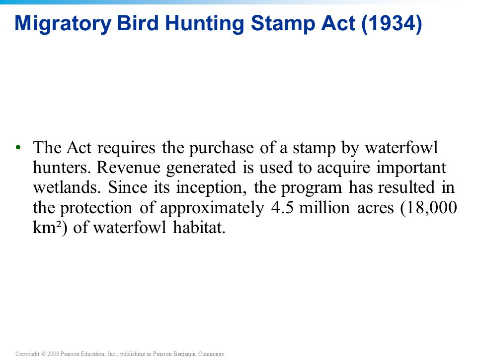 Copyright © 2008 Pearson Education, Inc., publishing as Pearson Benjamin Cummings Migratory Bird Hunting Stamp Act (1934) The Act requires the purchase of a stamp by waterfowl hunters.