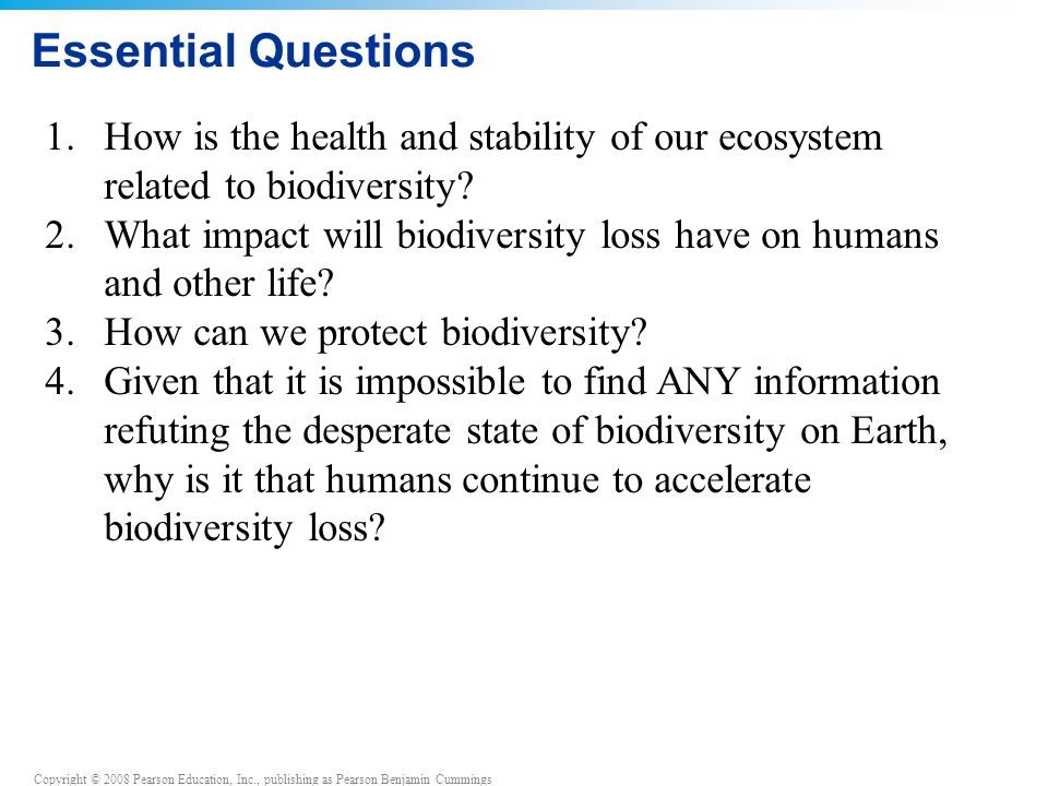 Copyright © 2008 Pearson Education, Inc., publishing as Pearson Benjamin Cummings Essential Questions 1.How is the health and stability of our ecosystem related to biodiversity.