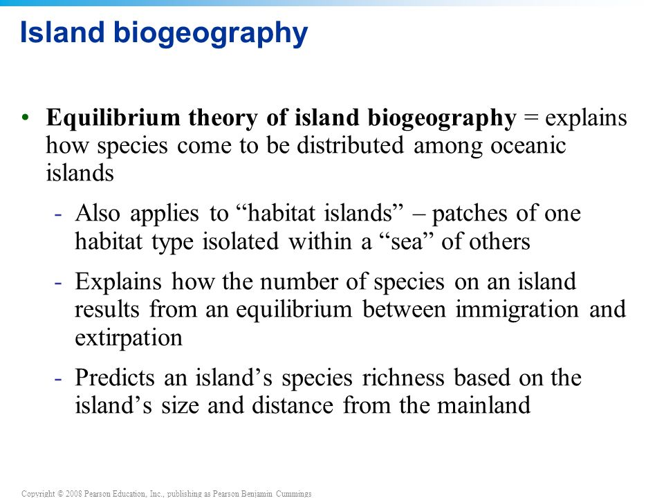 Copyright © 2008 Pearson Education, Inc., publishing as Pearson Benjamin Cummings Island biogeography Equilibrium theory of island biogeography = explains how species come to be distributed among oceanic islands -Also applies to habitat islands – patches of one habitat type isolated within a sea of others -Explains how the number of species on an island results from an equilibrium between immigration and extirpation -Predicts an island's species richness based on the island's size and distance from the mainland