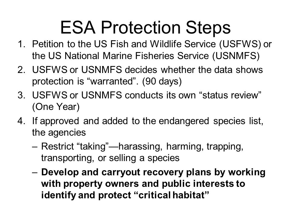 ESA Protection Steps 1.Petition to the US Fish and Wildlife Service (USFWS) or the US National Marine Fisheries Service (USNMFS) 2.USFWS or USNMFS decides whether the data shows protection is warranted .