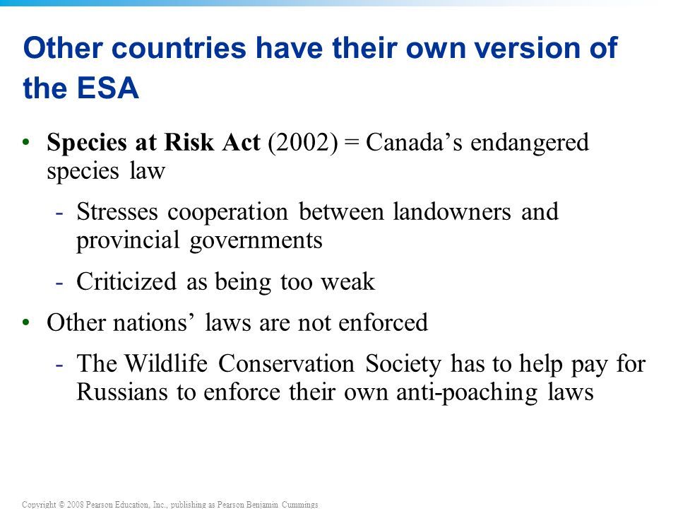 Copyright © 2008 Pearson Education, Inc., publishing as Pearson Benjamin Cummings Other countries have their own version of the ESA Species at Risk Act (2002) = Canada's endangered species law -Stresses cooperation between landowners and provincial governments -Criticized as being too weak Other nations' laws are not enforced -The Wildlife Conservation Society has to help pay for Russians to enforce their own anti-poaching laws