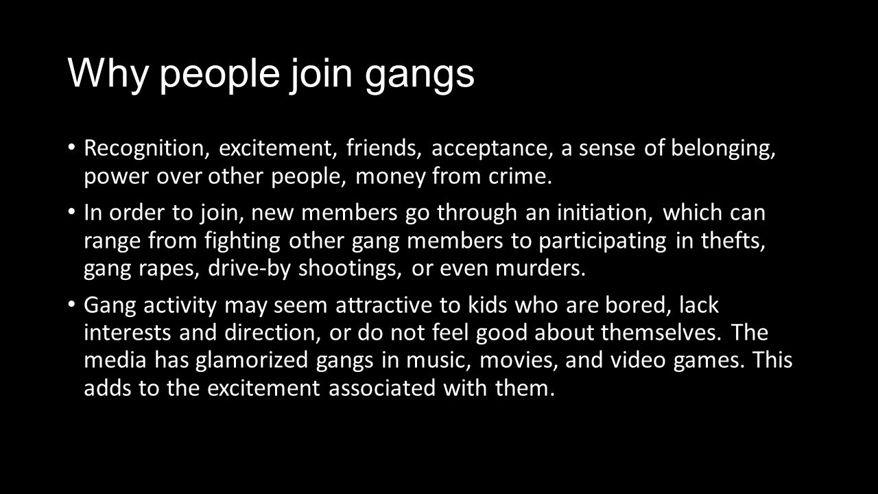 why do teenagers join gangs Maritza martinez ms diaz 3period question: according to you why do teenagers join gangs i'm going to start this off with the truth teenagers join gangs because they want to no one obligates them to join itit's their choice whether they want to or not.