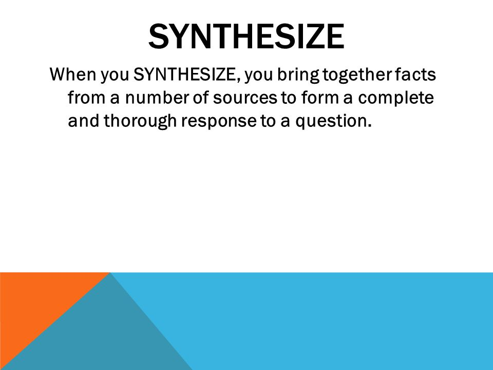4 synthesize when you synthesize you bring together facts from a number of sources to form a complete and thorough response to a question