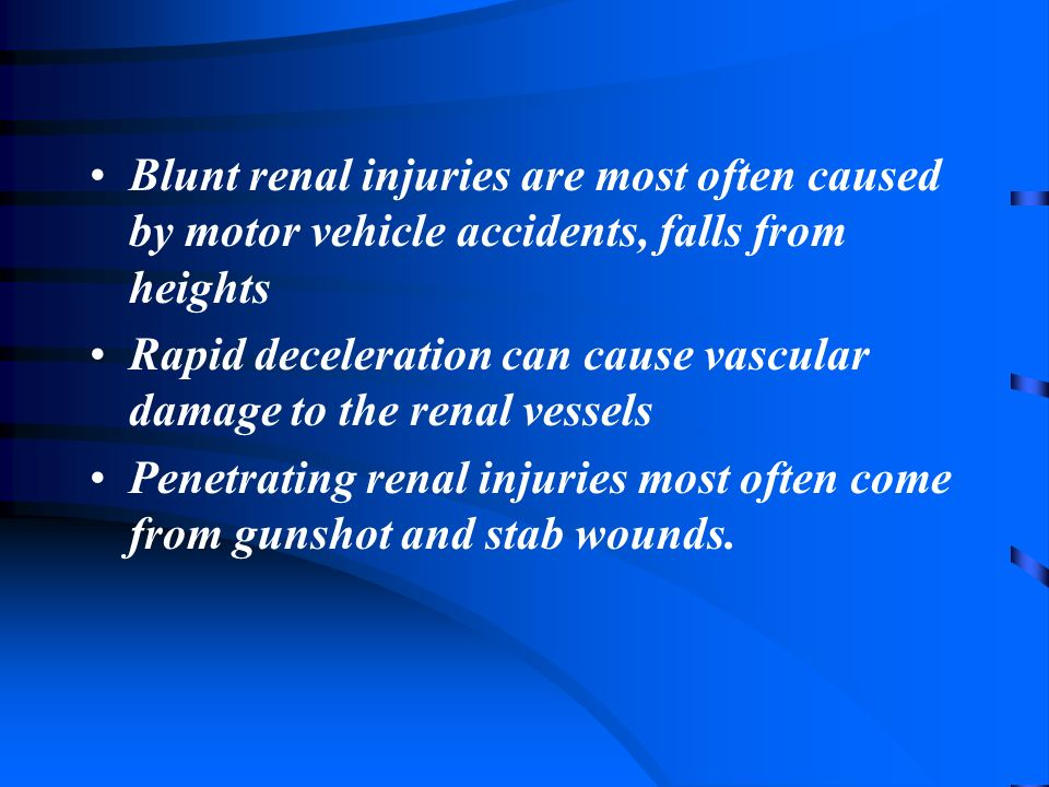 Blunt renal injuries are most often caused by motor vehicle accidents, falls from heights Rapid deceleration can cause vascular damage to the renal vessels Penetrating renal injuries most often come from gunshot and stab wounds.