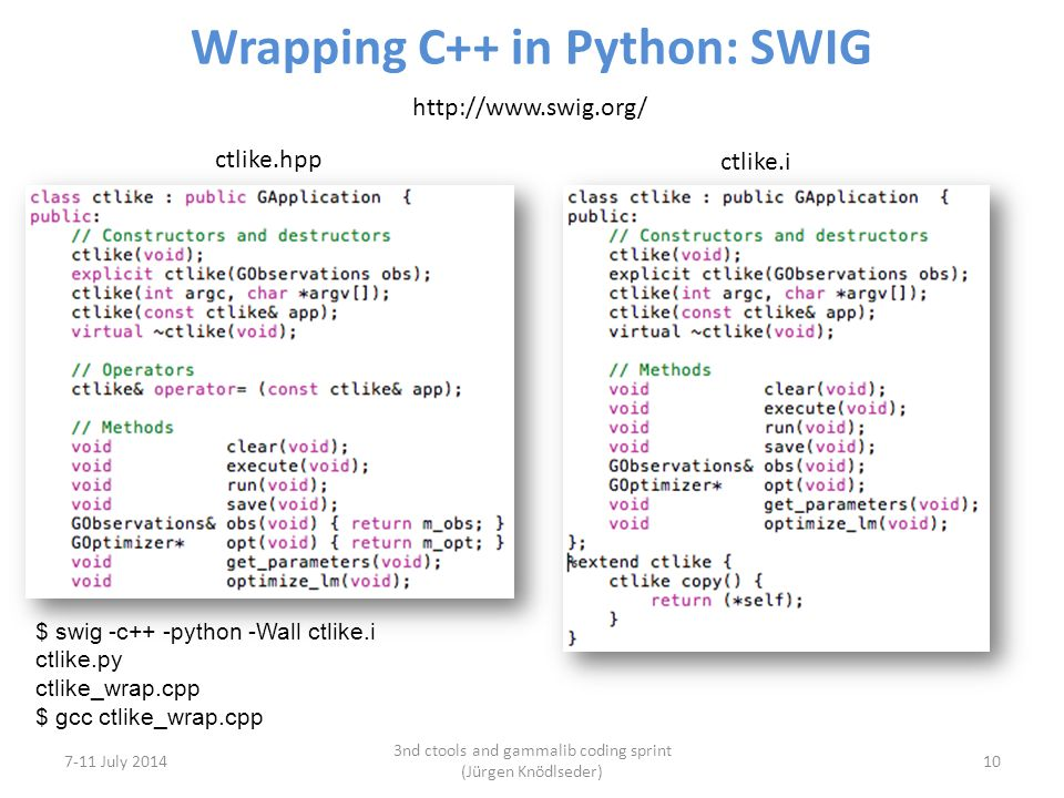 Wrapping C++ in Python: SWIG 7-11 July 2014 3nd ctools and gammalib coding sprint (Jürgen Knödlseder) 10 http://www.swig.org/ ctlike.hpp ctlike.i $ swig -c++ -python -Wall ctlike.i ctlike.py ctlike_wrap.cpp $ gcc ctlike_wrap.cpp